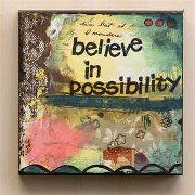 Believe in possibilities; if you think you can, you can.  At least it's worth a try!
