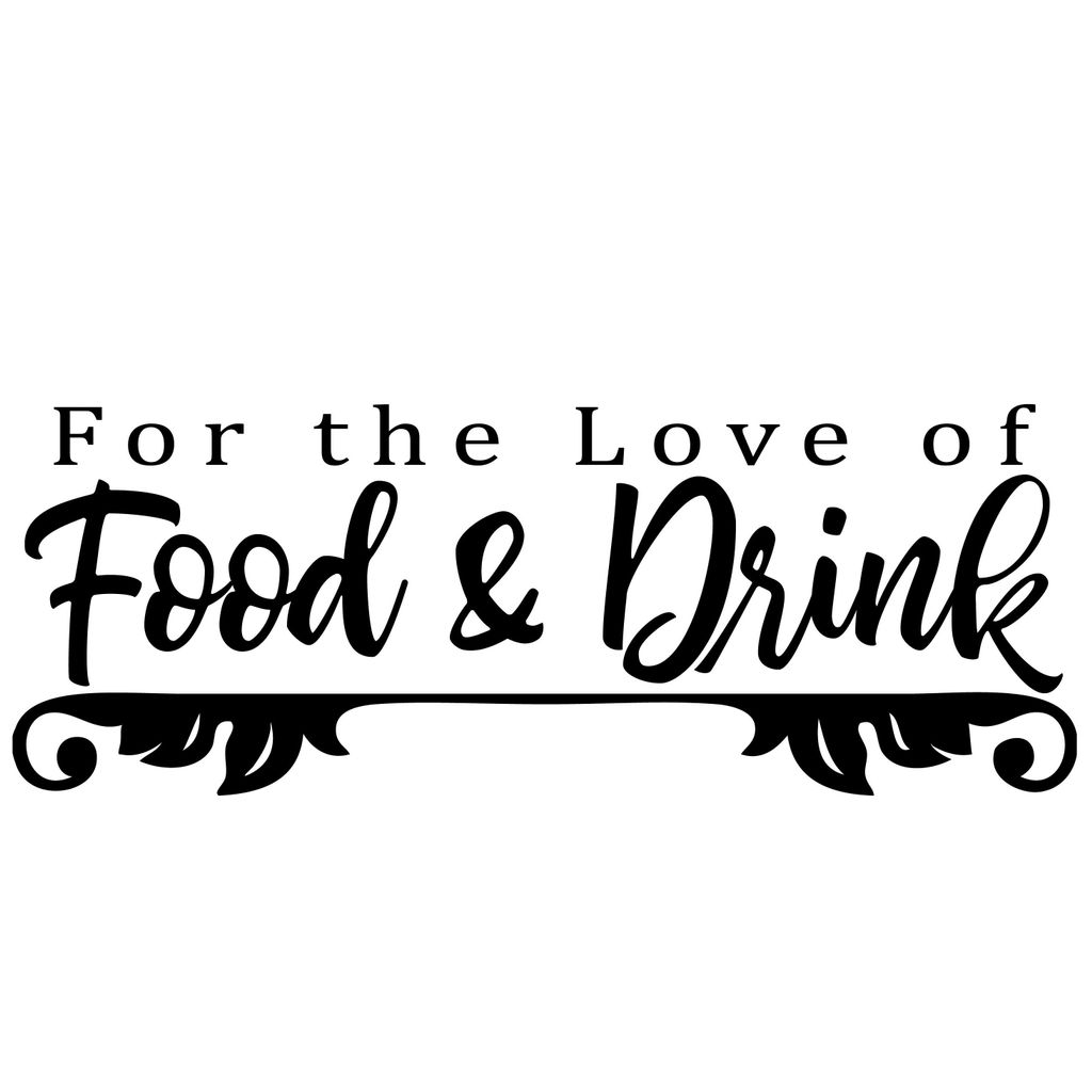 FOR THE LOVE OF FOOD + DRINK