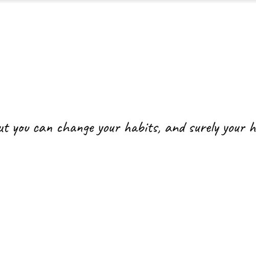 Your future is largely determined by the habits we create
